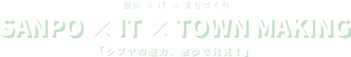 散歩 × IT × まちづくり SANPO × IT × TOWN making 「シブヤの魅力、散歩で発見!」
